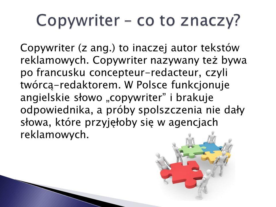 Copywriter (z ang.) to inaczej autor tekstów reklamowych. Copywriter nazywany też bywa po francusku concepteur-redacteur, czyli twórcą-redaktorem. W P