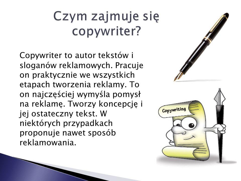 Copywriter to autor tekstów i sloganów reklamowych. Pracuje on praktycznie we wszystkich etapach tworzenia reklamy. To on najczęściej wymyśla pomysł n
