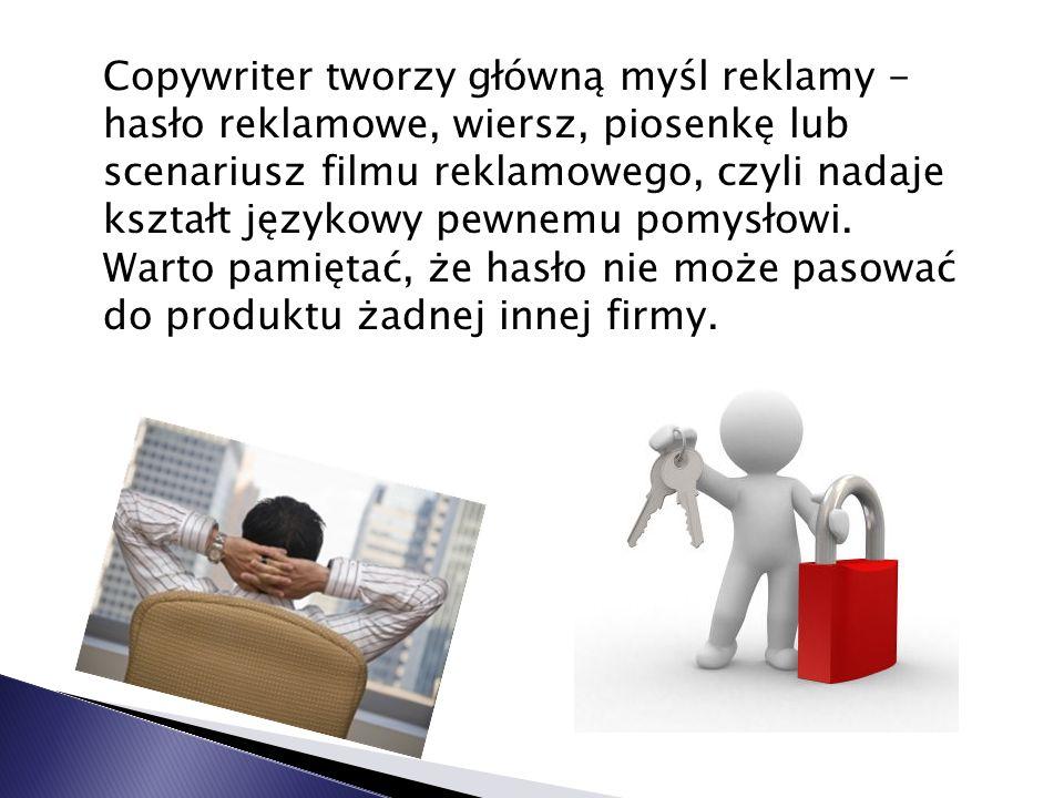 Copywriter tworzy główną myśl reklamy - hasło reklamowe, wiersz, piosenkę lub scenariusz filmu reklamowego, czyli nadaje kształt językowy pewnemu pomy