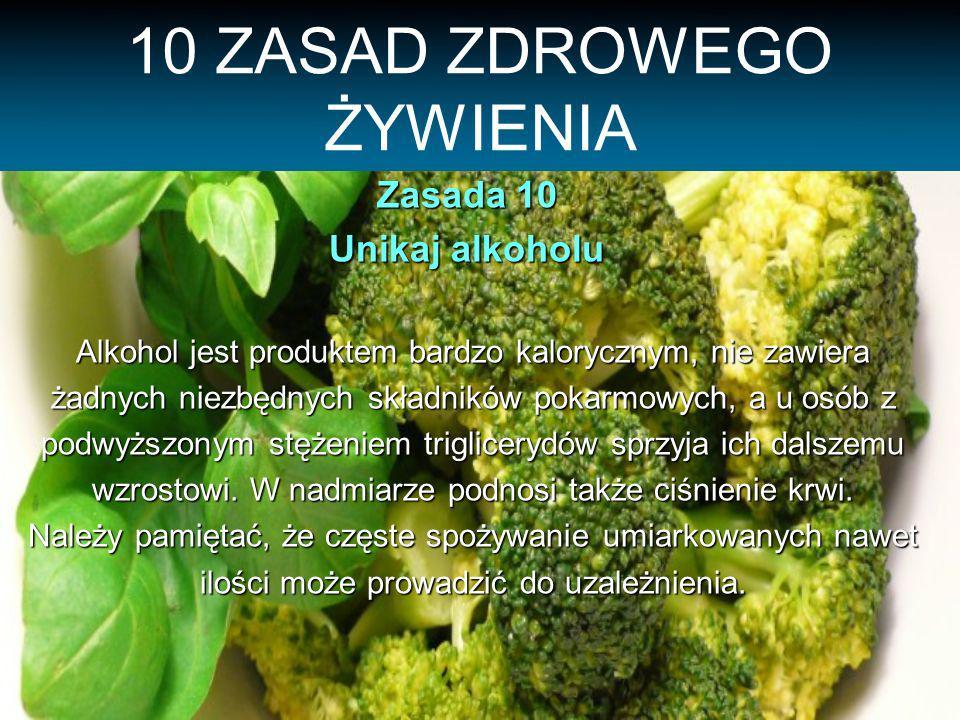10 ZASAD ZDROWEGO ŻYWIENIA Zasada 10 Unikaj alkoholu Alkohol jest produktem bardzo kalorycznym, nie zawiera żadnych niezbędnych składników pokarmowych, a u osób z podwyższonym stężeniem triglicerydów sprzyja ich dalszemu wzrostowi.