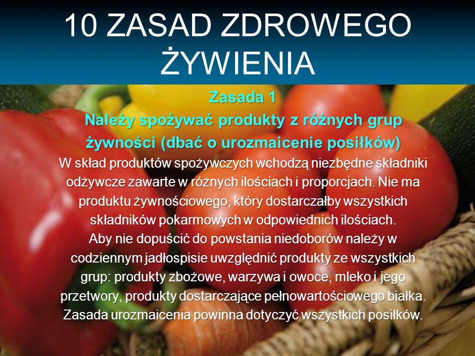 10 ZASAD ZDROWEGO ŻYWIENIA Zasada 1 Należy spożywać produkty z różnych grup żywności (dbać o urozmaicenie posiłków) W skład produktów spożywczych wchodzą niezbędne składniki odżywcze zawarte w różnych ilościach i proporcjach.