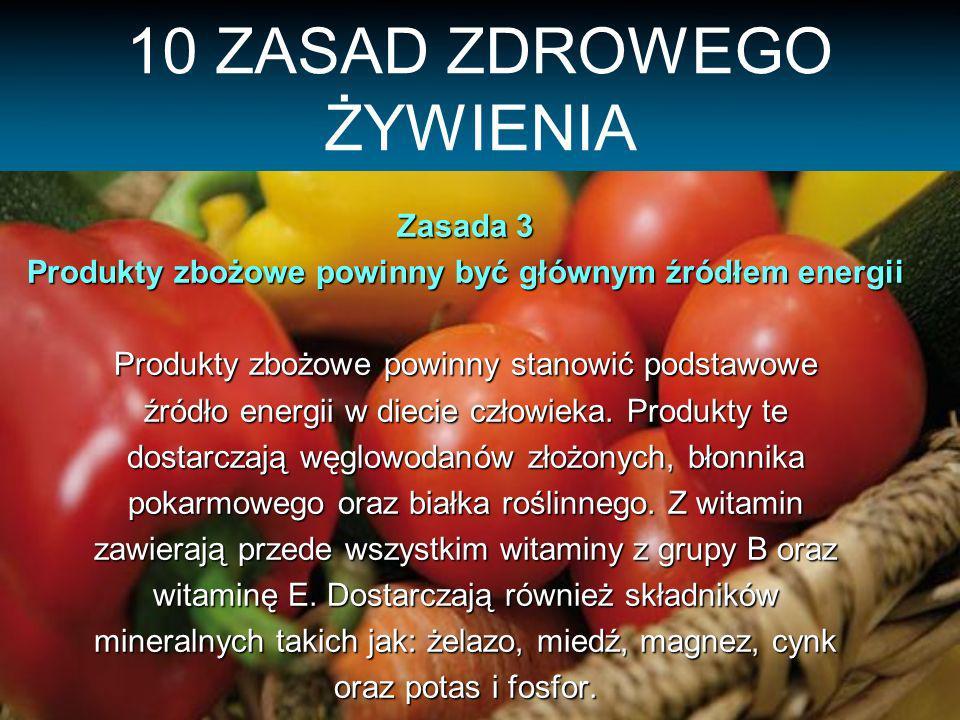 10 ZASAD ZDROWEGO ŻYWIENIA Zasada 3 Produkty zbożowe powinny być głównym źródłem energii Produkty zbożowe powinny stanowić podstawowe źródło energii w diecie człowieka.