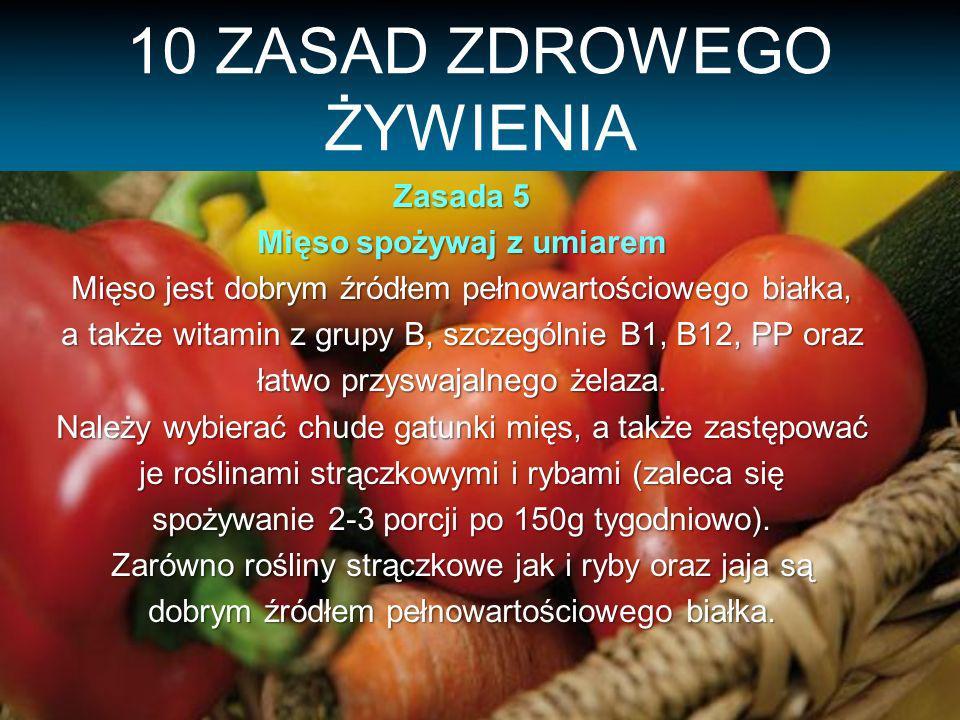 10 ZASAD ZDROWEGO ŻYWIENIA Zasada 5 Mięso spożywaj z umiarem Mięso jest dobrym źródłem pełnowartościowego białka, a także witamin z grupy B, szczególnie B1, B12, PP oraz łatwo przyswajalnego żelaza.
