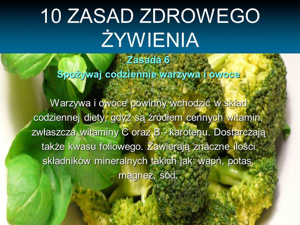 10 ZASAD ZDROWEGO ŻYWIENIA Zasada 6 Spożywaj codziennie warzywa i owoce Warzywa i owoce powinny wchodzić w skład codziennej diety, gdyż są źródłem cennych witamin, zwłaszcza witaminy C oraz B - karotenu.