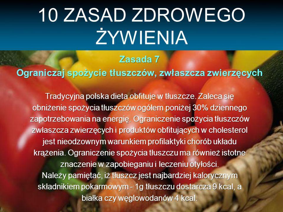 10 ZASAD ZDROWEGO ŻYWIENIA Zasada 7 Ograniczaj spożycie tłuszczów, zwłaszcza zwierzęcych Tradycyjna polska dieta obfituje w tłuszcze.