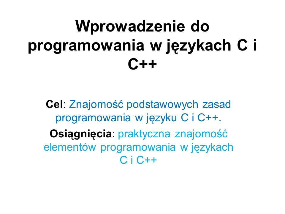Wprowadzenie do programowania w językach C i C++ Cel: Znajomość podstawowych zasad programowania w języku C i C++. Osiągnięcia: praktyczna znajomość e