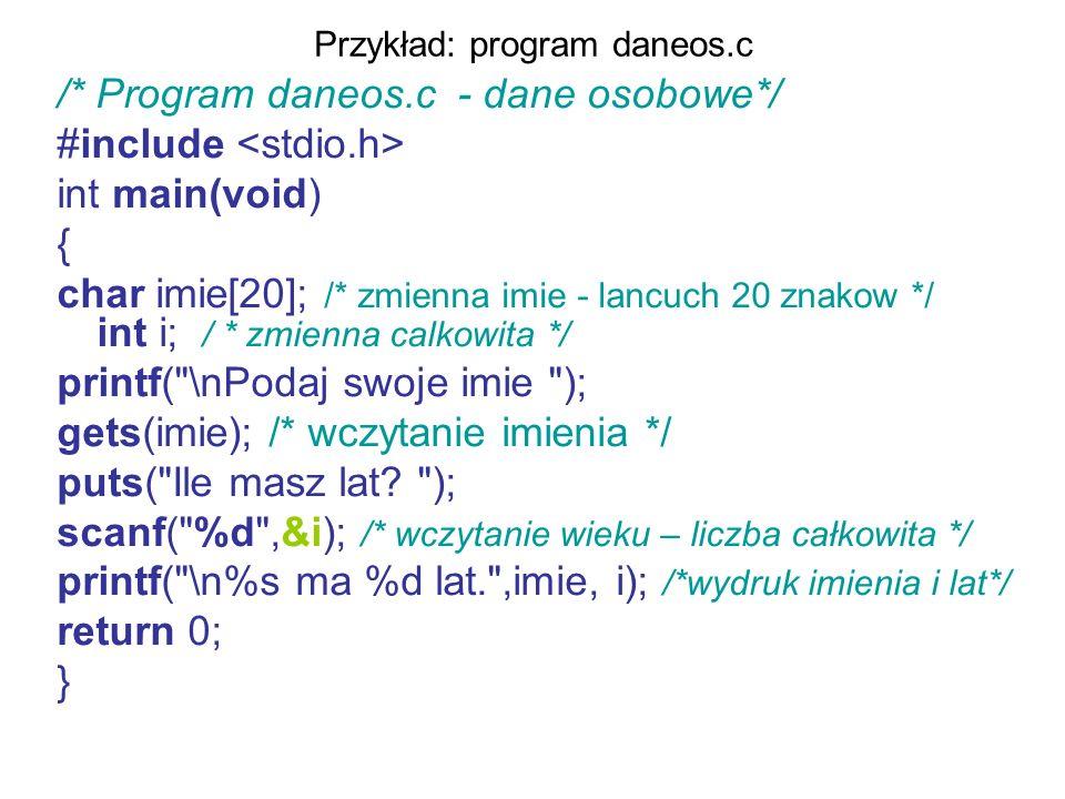 Przykład: program daneos.c /* Program daneos.c - dane osobowe*/ #include int main(void) { char imie[20]; /* zmienna imie - lancuch 20 znakow */ int i;