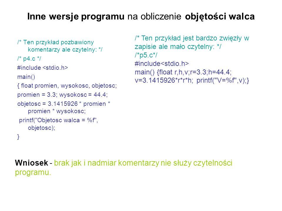 Inne wersje programu na obliczenie objętości walca /* Ten przykład pozbawiony komentarzy ale czytelny: */ /* p4.c */ #include main() { float promien,