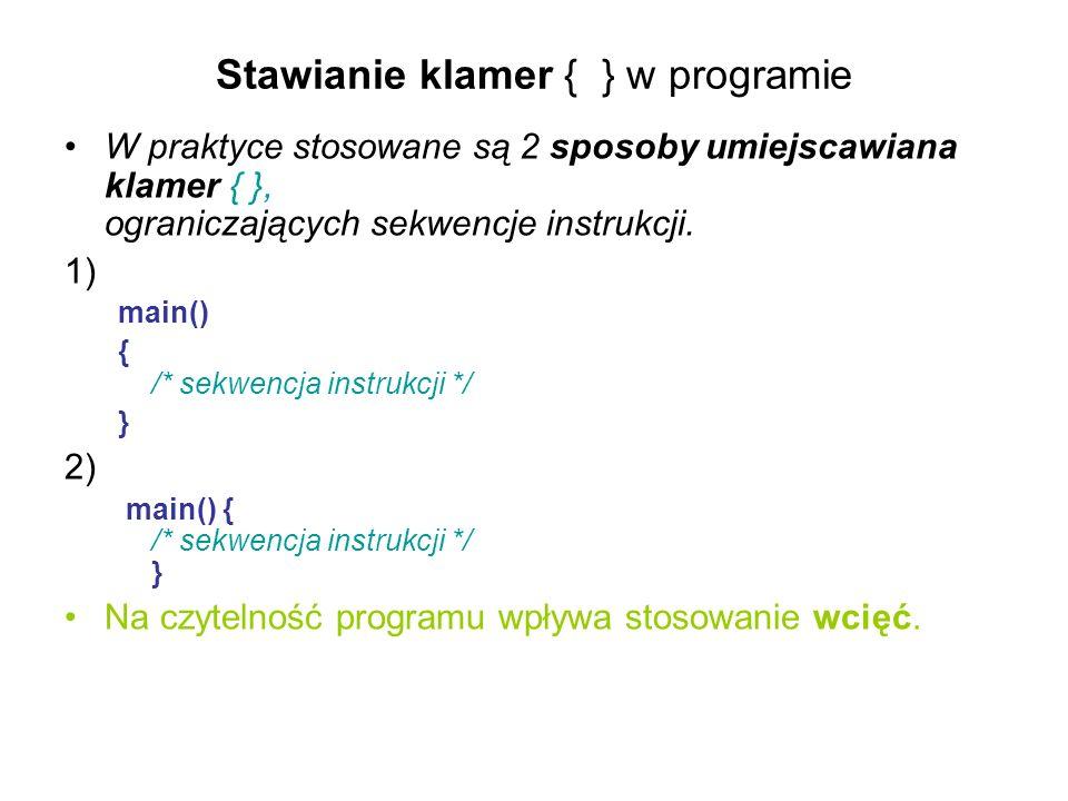 Stawianie klamer { } w programie W praktyce stosowane są 2 sposoby umiejscawiana klamer { }, ograniczających sekwencje instrukcji. 1) main() { /* sekw