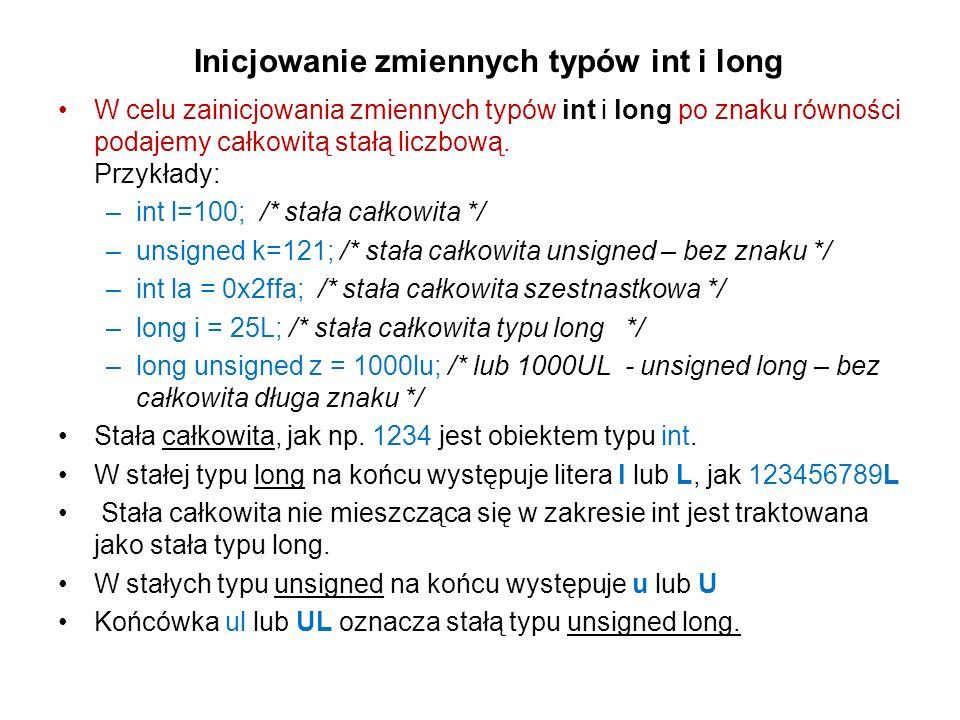 Inicjowanie zmiennych typów int i long W celu zainicjowania zmiennych typów int i long po znaku równości podajemy całkowitą stałą liczbową. Przykłady: