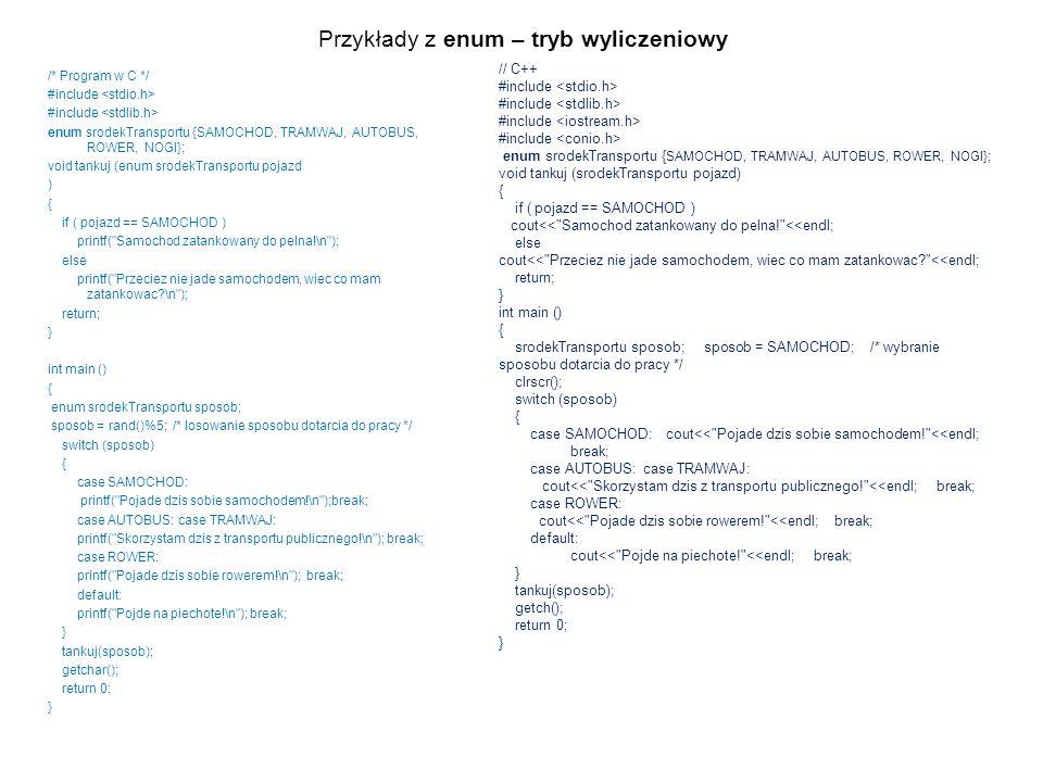 Przykłady z enum – tryb wyliczeniowy // C++ #include enum srodekTransportu { SAMOCHOD, TRAMWAJ, AUTOBUS, ROWER, NOGI}; void tankuj (srodekTransportu p