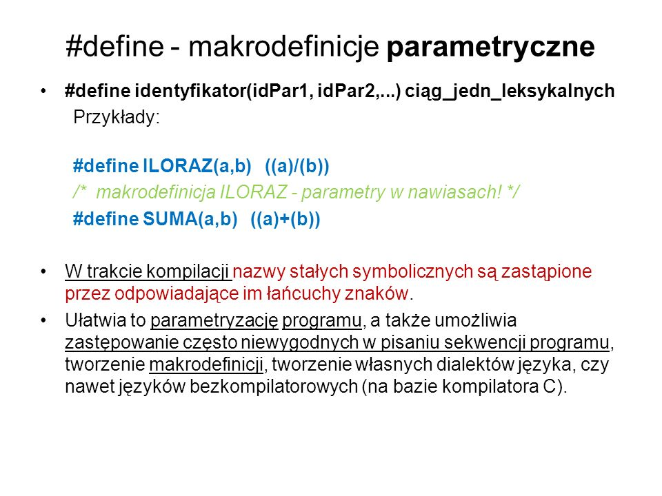 #define - makrodefinicje parametryczne #define identyfikator(idPar1, idPar2,...) ciąg_jedn_leksykalnych Przykłady: #define ILORAZ(a,b) ((a)/(b)) /* ma