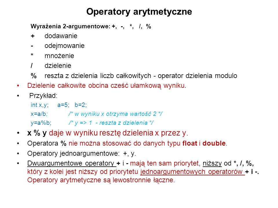 Operatory arytmetyczne Wyrażenia 2-argumentowe : +, -, *, /, % +dodawanie -odejmowanie *mnożenie / dzielenie % reszta z dzielenia liczb całkowitych -