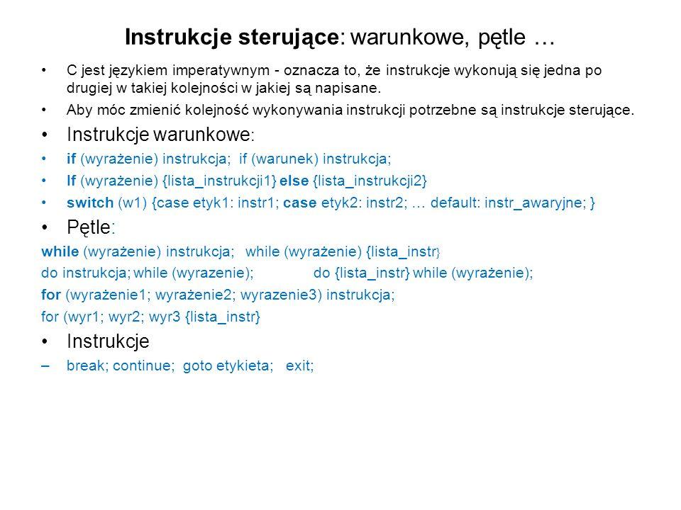 Instrukcje sterujące: warunkowe, pętle … C jest językiem imperatywnym - oznacza to, że instrukcje wykonują się jedna po drugiej w takiej kolejności w