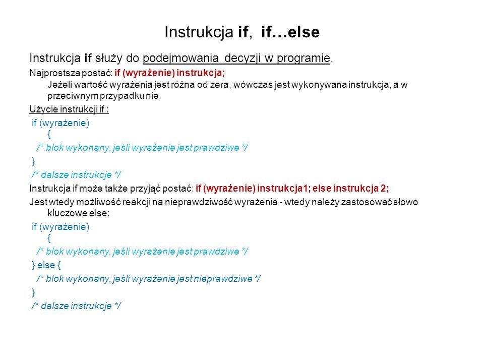 Instrukcja if, if…else Instrukcja if służy do podejmowania decyzji w programie. Najprostsza postać: if (wyrażenie) instrukcja; Jeżeli wartość wyrażeni