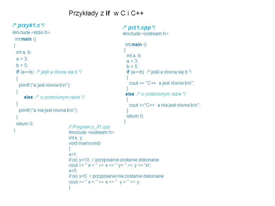 Przykłady z if w C i C++ /* przyk1.c */ #include int main () { int a, b; a = 3; b = 5; if (a==b) /* jeśli a równa się b */ { printf (