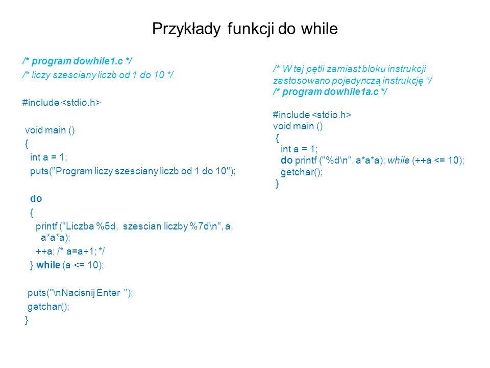 Przykłady funkcji do while /* program dowhile1.c */ /* liczy szesciany liczb od 1 do 10 */ #include void main () { int a = 1; puts(