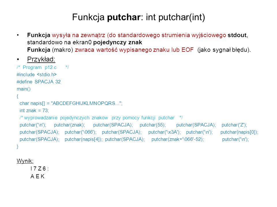 Funkcja putchar: int putchar(int) Funkcja wysyła na zewnątrz (do standardowego strumienia wyjściowego stdout, standardowo na ekran0 pojedynczy znak Fu