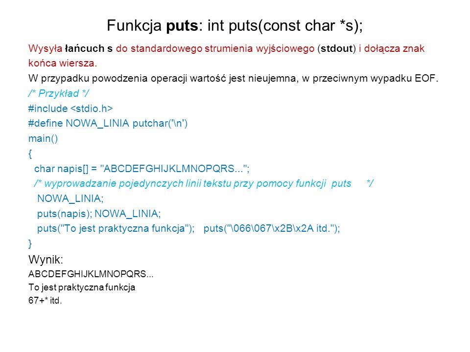 Funkcja puts: int puts(const char *s); Wysyła łańcuch s do standardowego strumienia wyjściowego (stdout) i dołącza znak końca wiersza. W przypadku pow