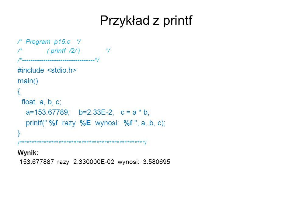 Przykład z printf /* Program p15.c*/ /* ( printf /2/ ) */ /*----------------------------------*/ #include main() { float a, b, c; a=153.67789; b=2.33E