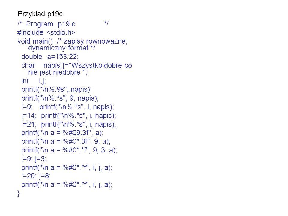 Przykład p19c /* Program p19.c */ #include void main() /* zapisy rownowazne, dynamiczny format */ double a=153.22; char napis[]=