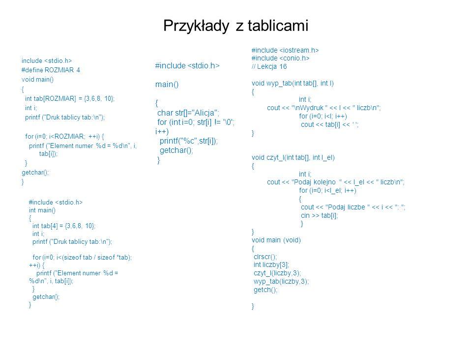Przykłady z tablicami include #define ROZMIAR 4 void main() { int tab[ROZMIAR] = {3,6,8, 10}; int i; printf (