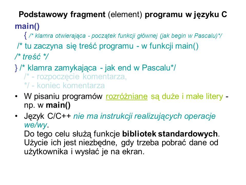 Podstawowy fragment (element) programu w języku C main() { /* klamra otwierająca - początek funkcji głównej (jak begin w Pascalu)*/ /* tu zaczyna się