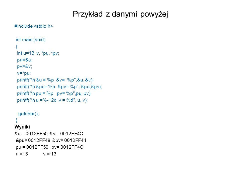 Przykład z danymi powyżej #include int main (void) { int u=13, v, *pu, *pv; pu=&u; pv=&v; v=*pu; printf(