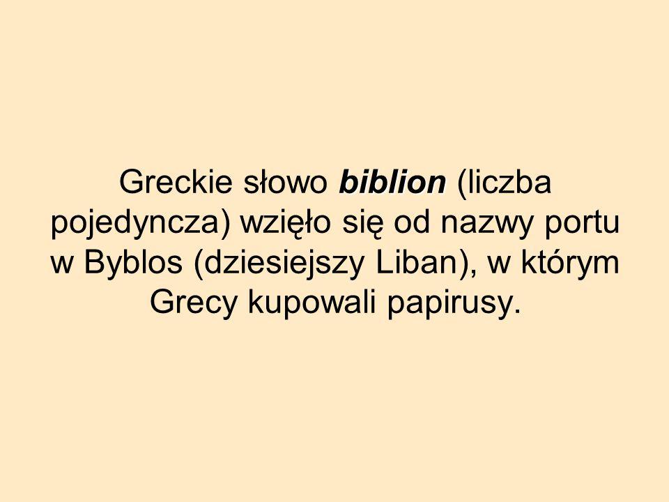 Greckie słowo b bb biblion (liczba pojedyncza) wzięło się od nazwy portu w Byblos (dziesiejszy Liban), w którym Grecy kupowali papirusy.