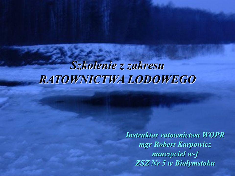 Szkolenie z zakresu RATOWNICTWA LODOWEGO Instruktor ratownictwa WOPR mgr Robert Karpowicz nauczyciel w-f ZSZ Nr 5 w Białymstoku