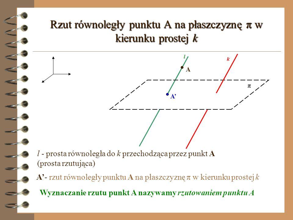 A Rzut równoległy punktu A na płaszczyznę π w kierunku prostej k l k π A l - prosta równoległa do k przechodząca przez punkt A (prosta rzutująca) A- rzut równoległy punktu A na płaszczyznę π w kierunku prostej k Wyznaczanie rzutu punkt A nazywamy rzutowaniem punktu A