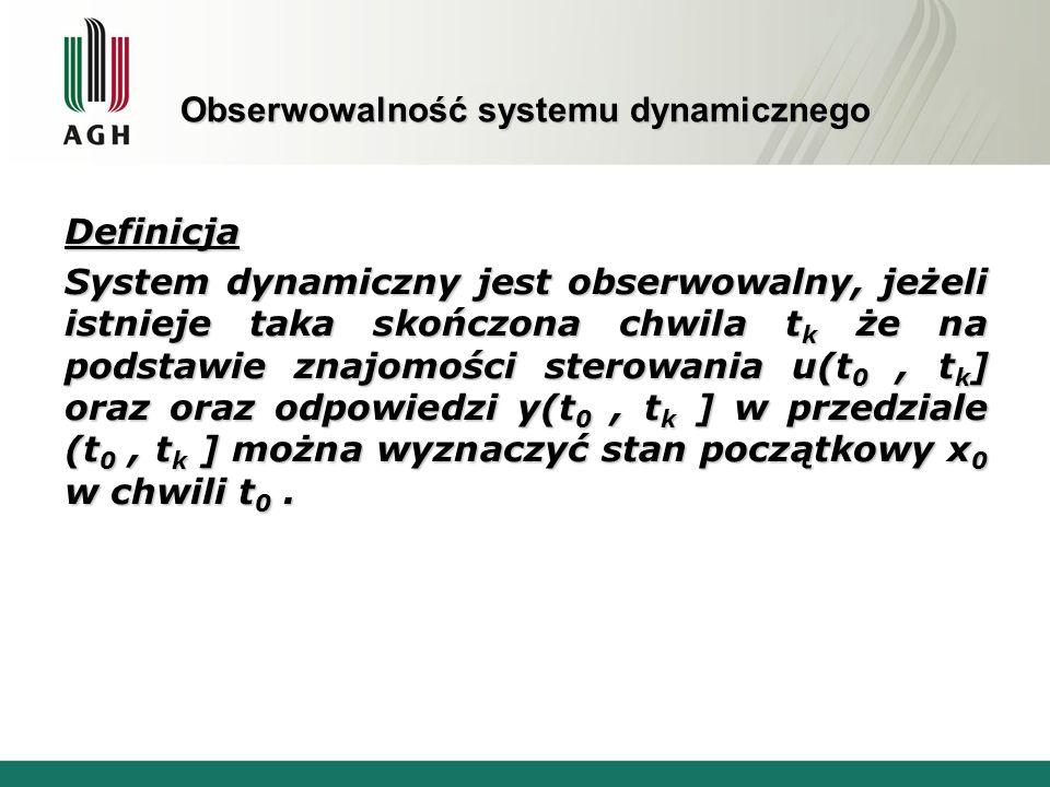 Obserwowalność systemu dynamicznego Warunek konieczny i dostateczny obserwowalności 1 System liniowy stacjonarny jest obserwowalny (para macierzy (C,A) jest obserwowalna ) wtedy i tylko wtedy, gdy rząd macierzy obserwowalności G jest równy n r- rząd macierzy C