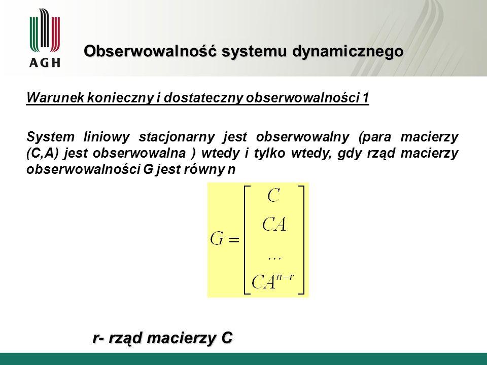 Obserwowalność systemu dynamicznego Warunek konieczny i dostateczny obserwowalności 2 System liniowy stacjonarny o jednym wyjściu jest obserwowalny wtedy i tylko wtedy, gdy: