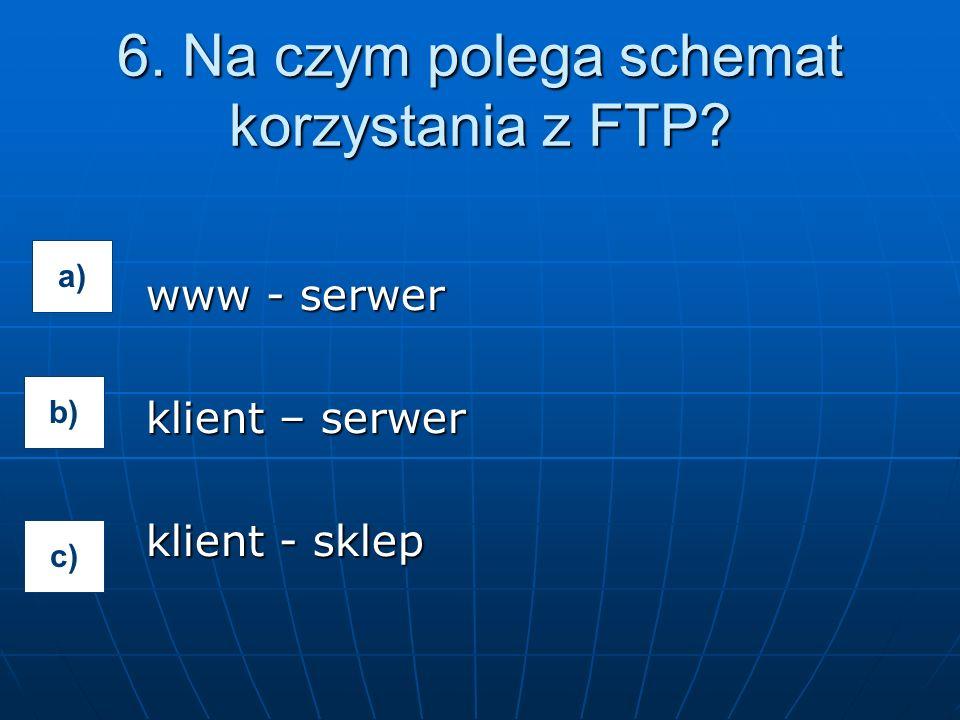 www - serwer klient – serwer klient - sklep 6. Na czym polega schemat korzystania z FTP? a) b) c)