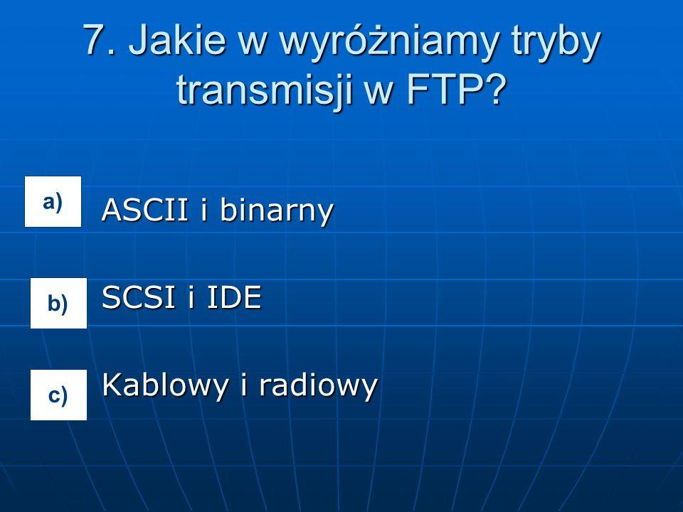 ASCII i binarny SCSI i IDE Kablowy i radiowy 7. Jakie w wyróżniamy tryby transmisji w FTP? a) b) c)