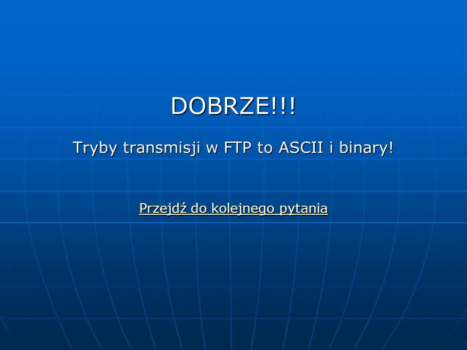 DOBRZE!!. Tryby transmisji w FTP to ASCII i binary.