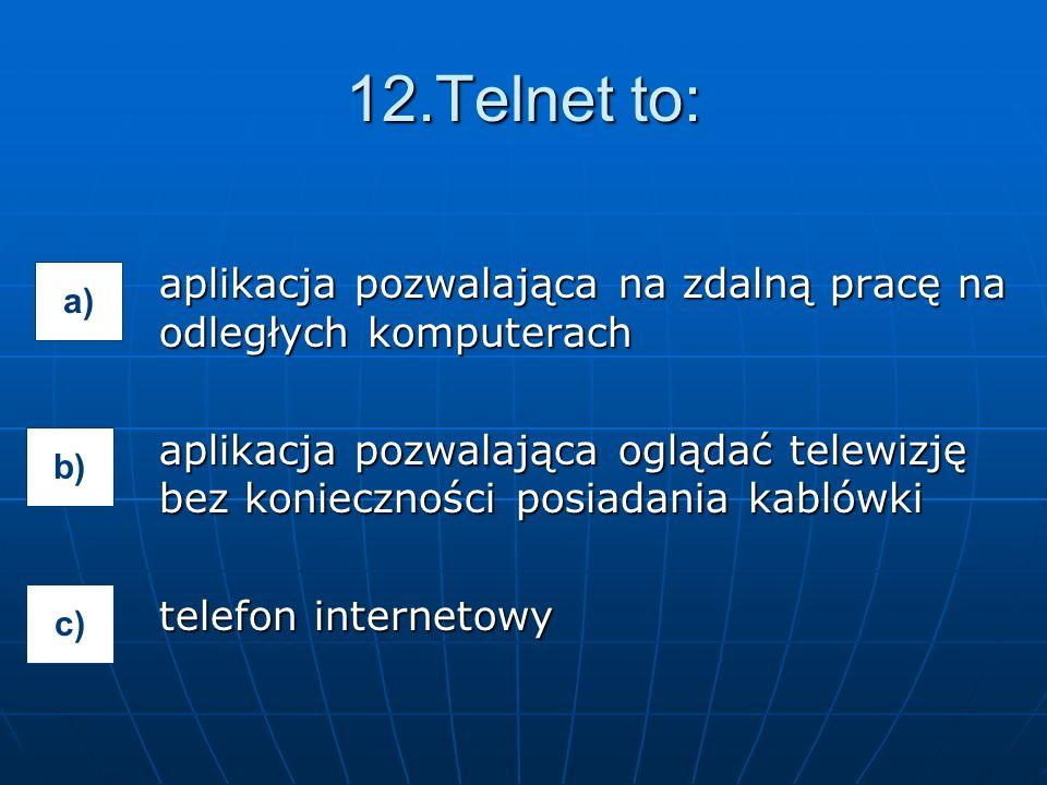 aplikacja pozwalająca na zdalną pracę na odległych komputerach aplikacja pozwalająca oglądać telewizję bez konieczności posiadania kablówki telefon internetowy 12.Telnet to: a) b) c)