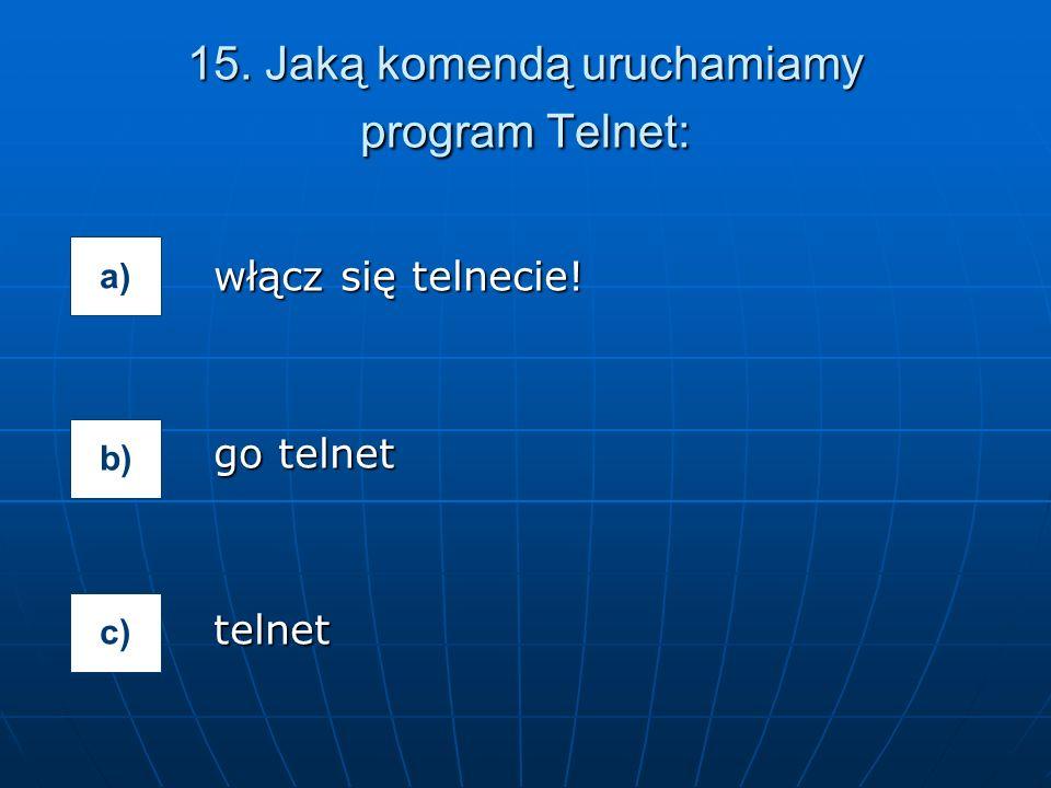 15. Jaką komendą uruchamiamy program Telnet: włącz się telnecie! go telnet telnet a) b) c)