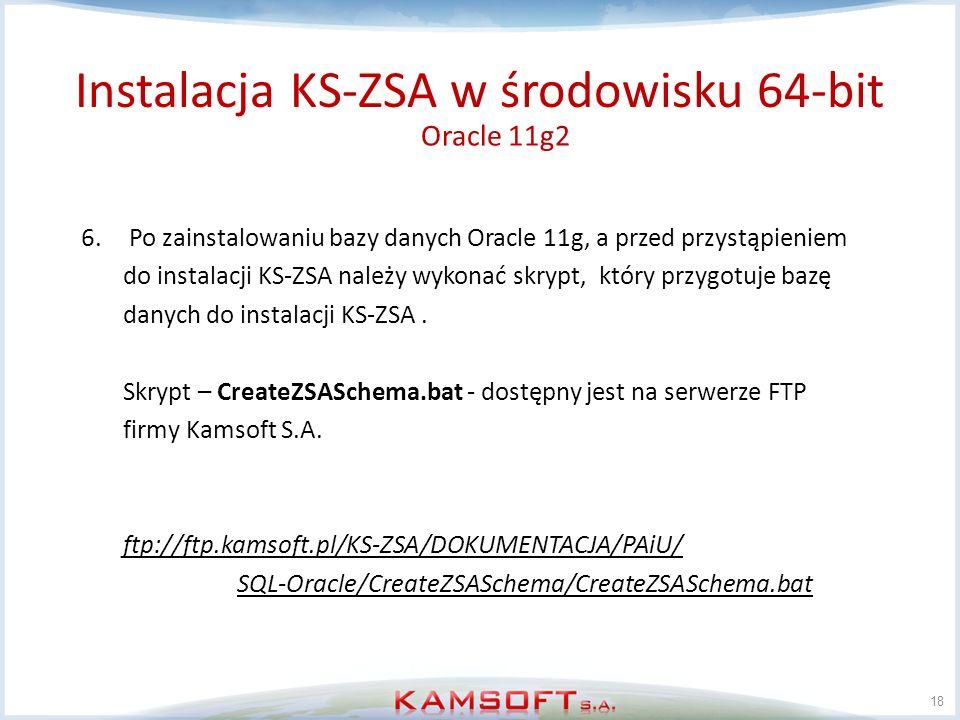 18 6.Po zainstalowaniu bazy danych Oracle 11g, a przed przystąpieniem do instalacji KS-ZSA należy wykonać skrypt, który przygotuje bazę danych do inst