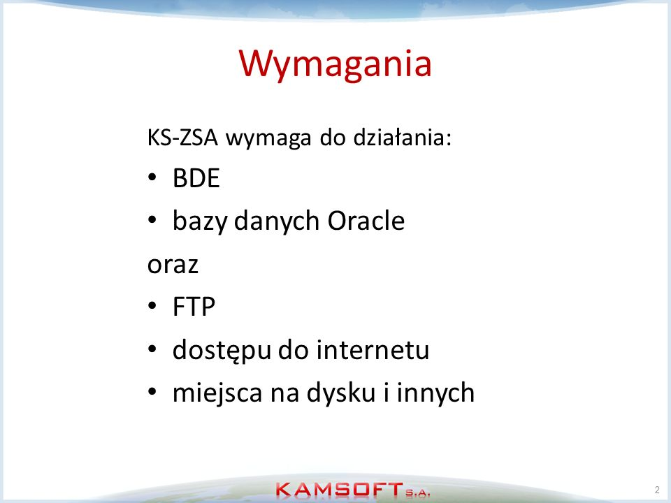 Wymagania KS-ZSA wymaga do działania: BDE bazy danych Oracle oraz FTP dostępu do internetu miejsca na dysku i innych 2