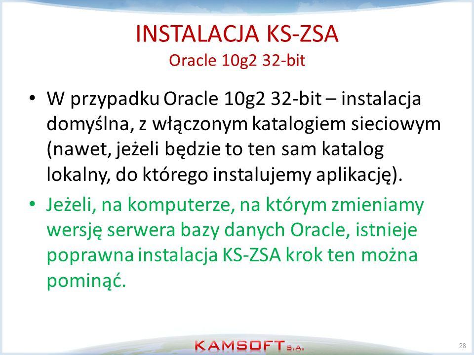 INSTALACJA KS-ZSA Oracle 10g2 32-bit W przypadku Oracle 10g2 32-bit – instalacja domyślna, z włączonym katalogiem sieciowym (nawet, jeżeli będzie to t