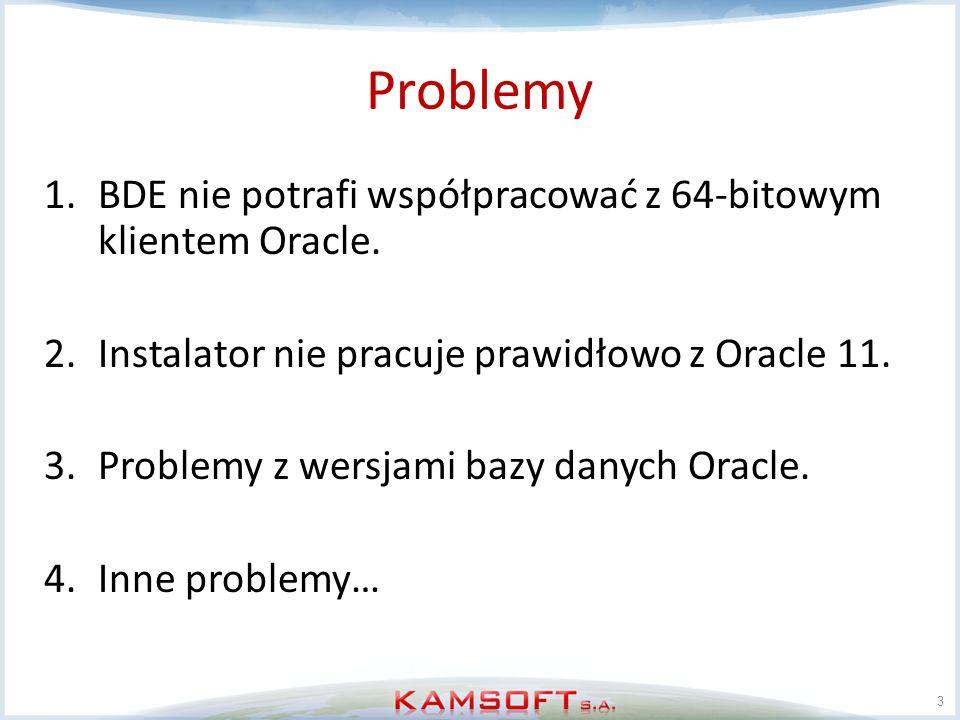 Problemy 1.BDE nie potrafi współpracować z 64-bitowym klientem Oracle. 2.Instalator nie pracuje prawidłowo z Oracle 11. 3.Problemy z wersjami bazy dan