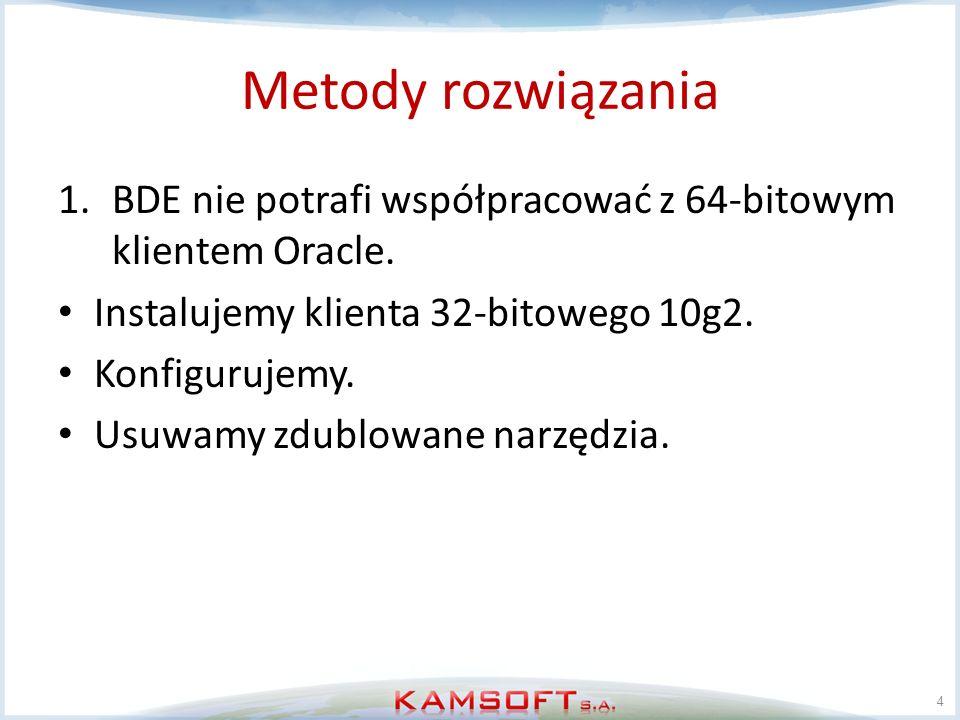 Metody rozwiązania 1.BDE nie potrafi współpracować z 64-bitowym klientem Oracle. Instalujemy klienta 32-bitowego 10g2. Konfigurujemy. Usuwamy zdublowa