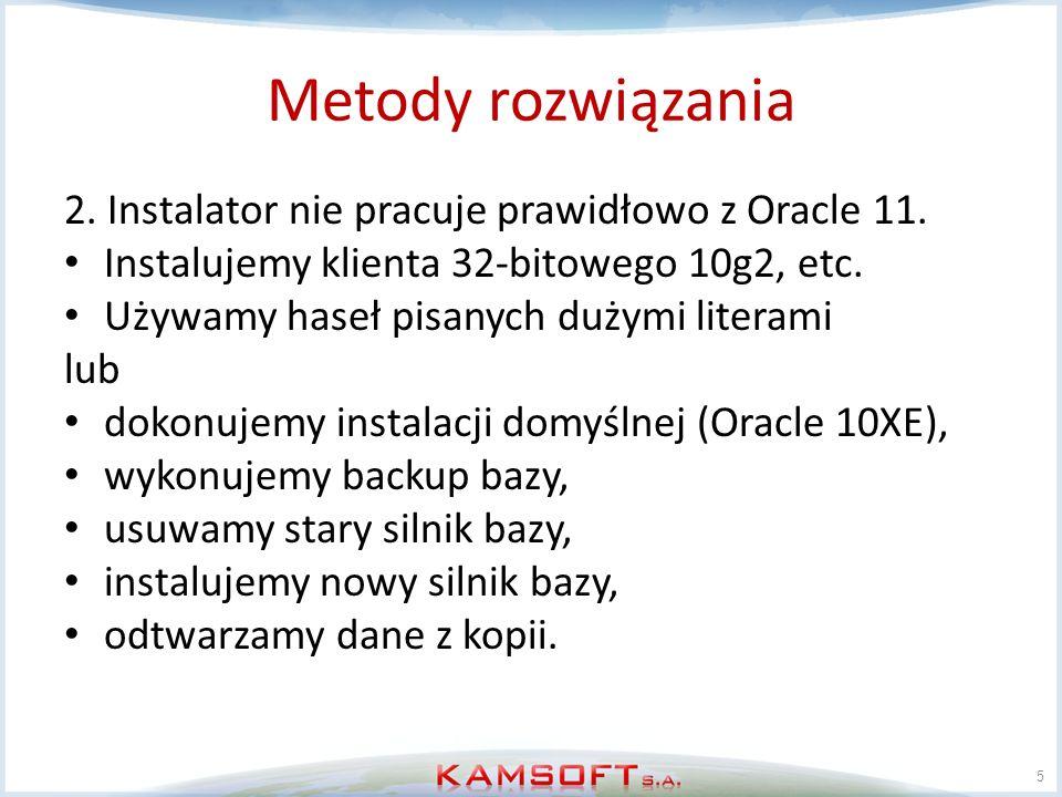Metody rozwiązania 2. Instalator nie pracuje prawidłowo z Oracle 11. Instalujemy klienta 32-bitowego 10g2, etc. Używamy haseł pisanych dużymi literami