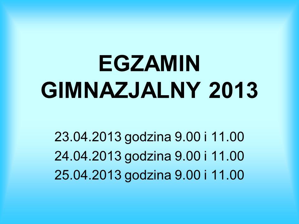 EGZAMIN GIMNAZJALNY 2013 23.04.2013 godzina 9.00 i 11.00 24.04.2013 godzina 9.00 i 11.00 25.04.2013 godzina 9.00 i 11.00