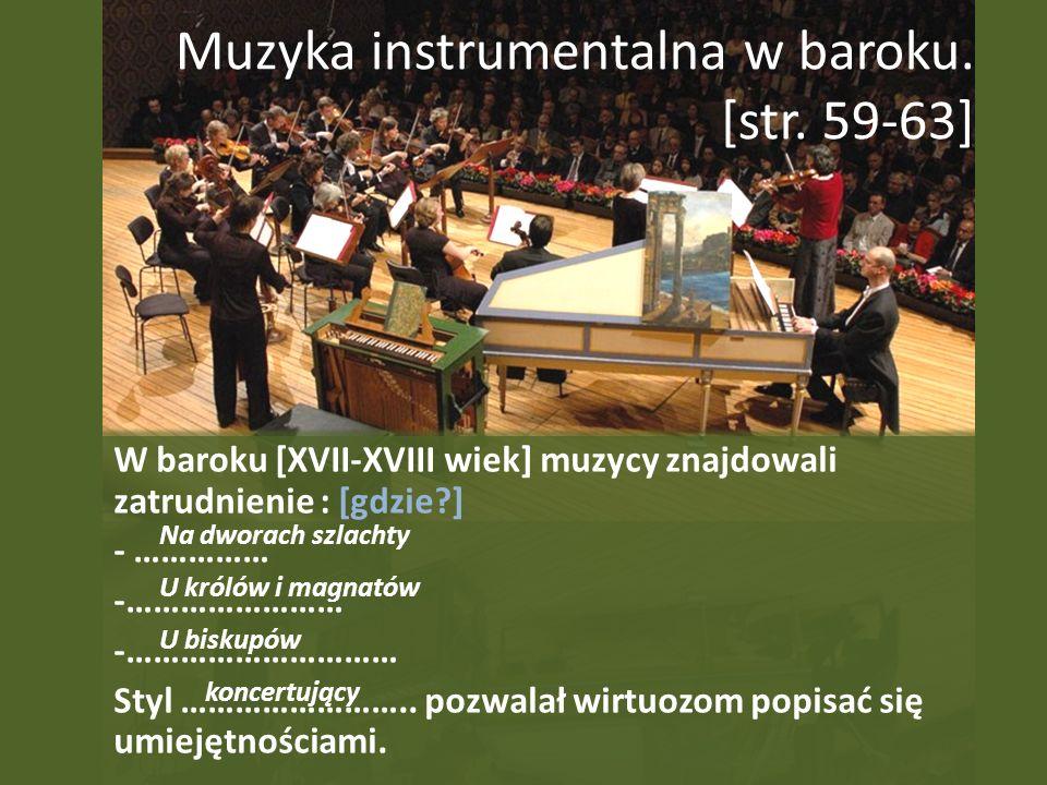 Muzyka instrumentalna w baroku. [str. 59-63] W baroku [XVII-XVIII wiek] muzycy znajdowali zatrudnienie : [gdzie?] - …………… -…………………… -………………………… Styl …