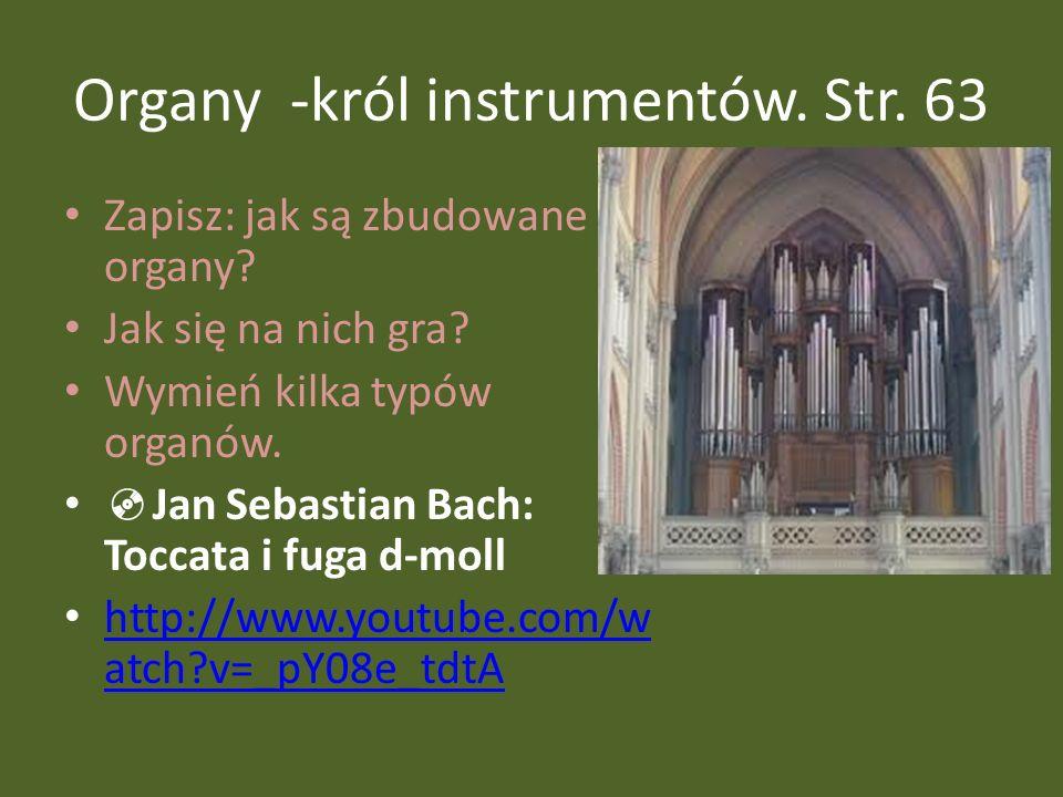 Organy -król instrumentów. Str. 63 Zapisz: jak są zbudowane organy? Jak się na nich gra? Wymień kilka typów organów. Jan Sebastian Bach: Toccata i fug