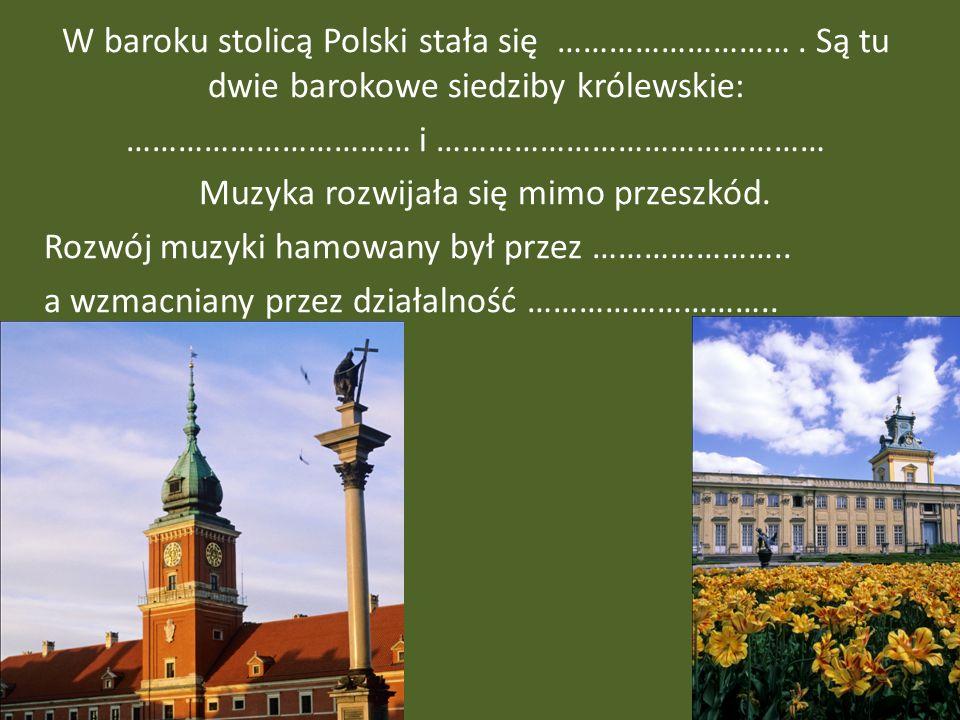 W baroku stolicą Polski stała się ………………………. Są tu dwie barokowe siedziby królewskie: …………………………… i ……………………………………… Muzyka rozwijała się mimo przeszkó