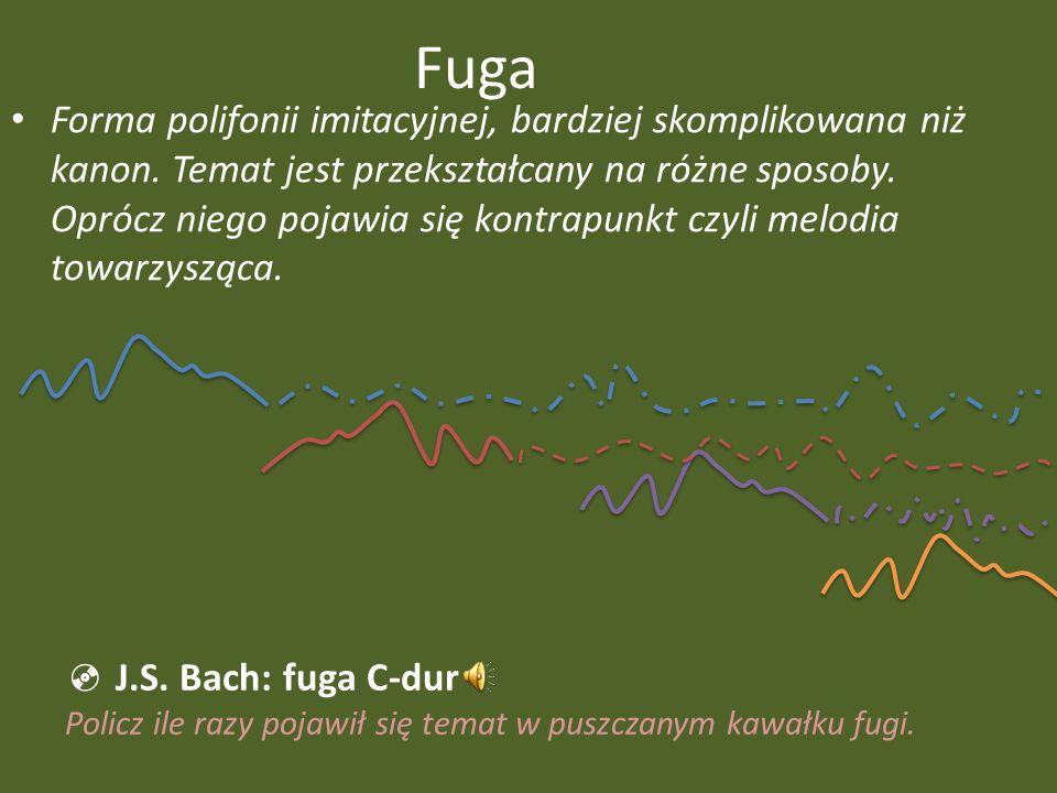 Fuga Forma polifonii imitacyjnej, bardziej skomplikowana niż kanon. Temat jest przekształcany na różne sposoby. Oprócz niego pojawia się kontrapunkt c