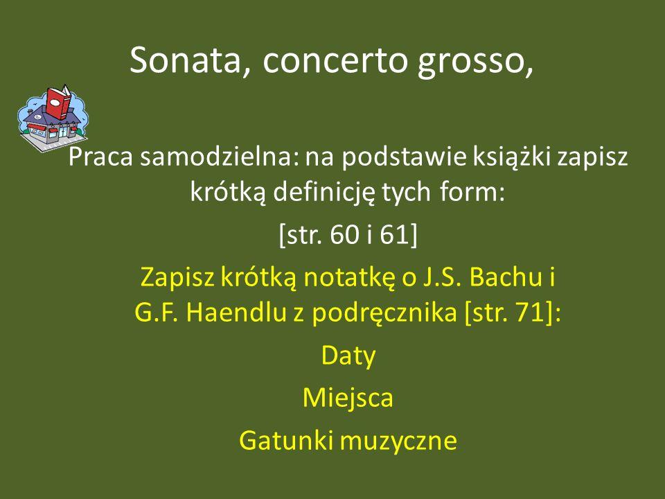 Sonata, concerto grosso, Praca samodzielna: na podstawie książki zapisz krótką definicję tych form: [str. 60 i 61] Zapisz krótką notatkę o J.S. Bachu